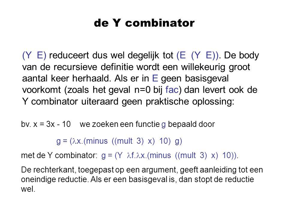 de Y combinator (Y E) reduceert dus wel degelijk tot (E (Y E)). De body van de recursieve definitie wordt een willekeurig groot aantal keer herhaald.