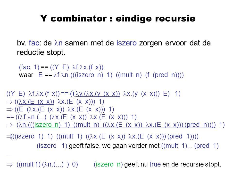 Y combinator : eindige recursie bv. fac: de n samen met de iszero zorgen ervoor dat de reductie stopt. (fac 1) == ((Y E) f. x.(f x)) waar E == f. n.((