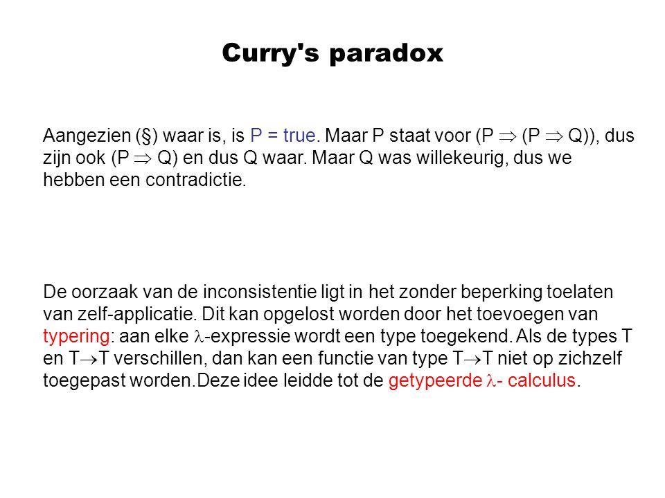 Curry's paradox Aangezien (§) waar is, is P = true. Maar P staat voor (P  (P  Q)), dus zijn ook (P  Q) en dus Q waar. Maar Q was willekeurig, dus w