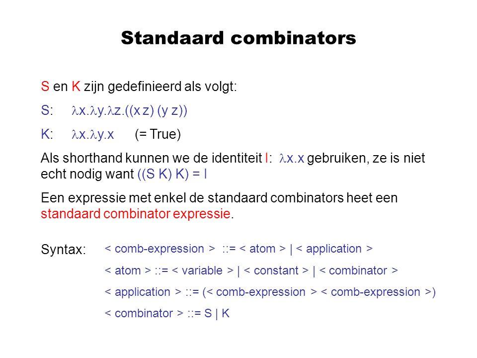 Standaard combinators S en K zijn gedefinieerd als volgt: S: x. y. z.((x z) (y z)) K: x. y.x (= True) Als shorthand kunnen we de identiteit I: x.x geb