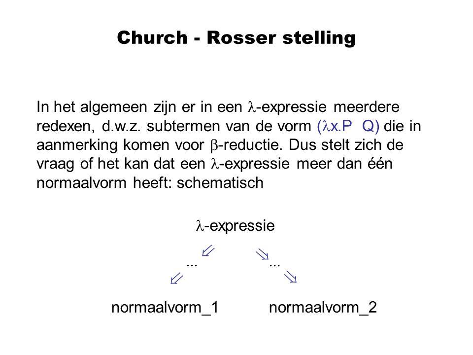 Church - Rosser stelling In het algemeen zijn er in een -expressie meerdere redexen, d.w.z. subtermen van de vorm ( x.P Q) die in aanmerking komen voo