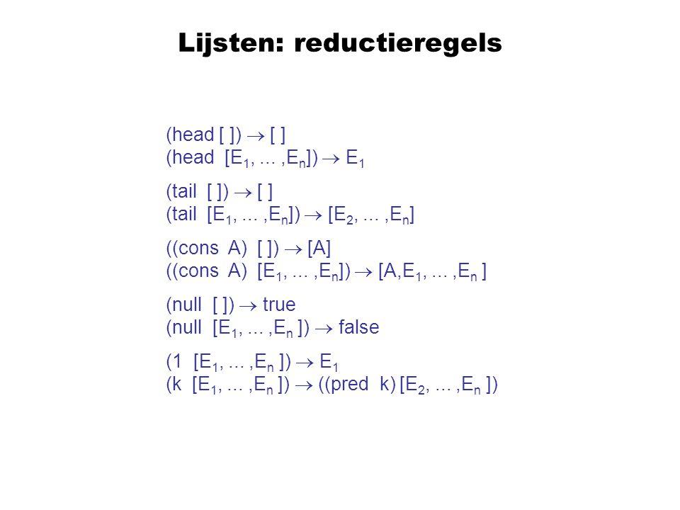 Lijsten: reductieregels (head [ ])  [ ] (head [E 1,...,E n ])  E 1 (tail [ ])  [ ] (tail [E 1,...,E n ])  [E 2,...,E n ] ((cons A) [ ])  [A] ((co
