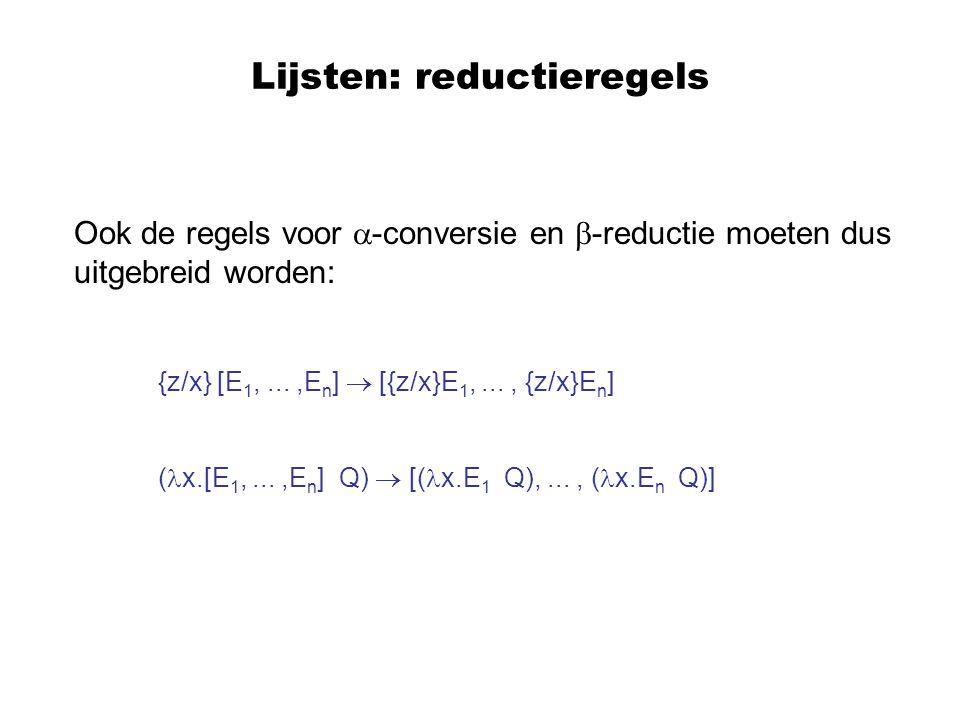 Lijsten: reductieregels Ook de regels voor  -conversie en  -reductie moeten dus uitgebreid worden: {z/x} [E 1,...,E n ]  [{z/x}E 1,..., {z/x}E n ]