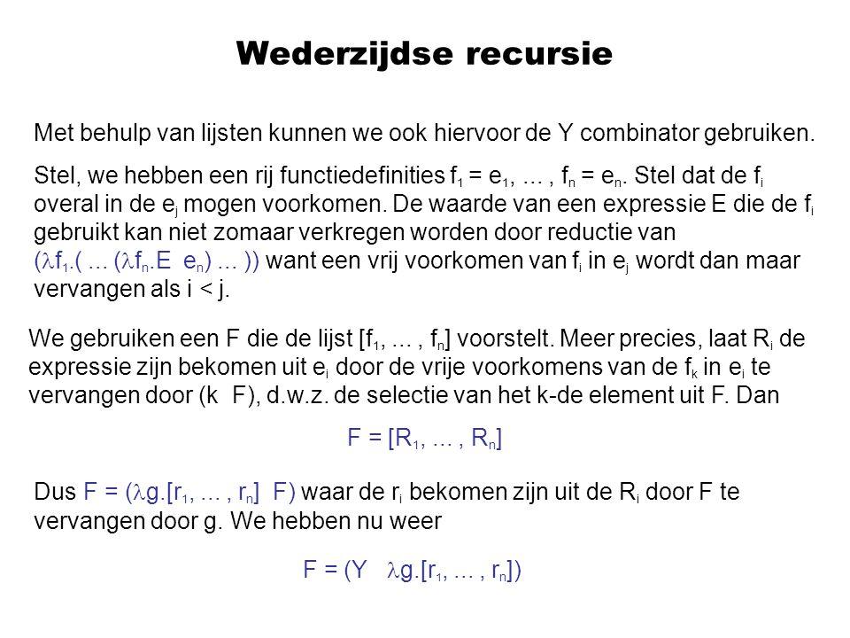 Wederzijdse recursie Met behulp van lijsten kunnen we ook hiervoor de Y combinator gebruiken. Stel, we hebben een rij functiedefinities f 1 = e 1,...,