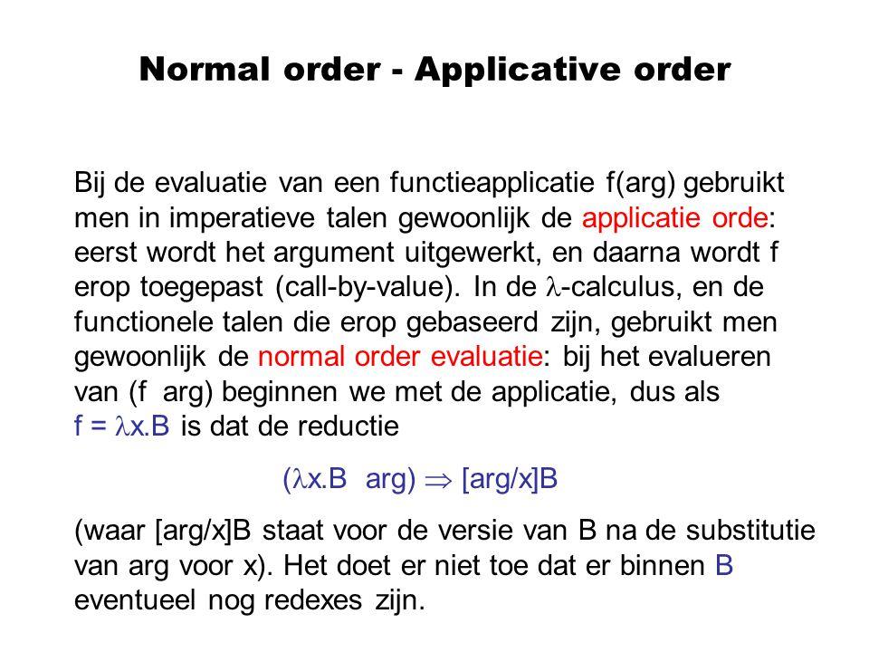 Normal order - Applicative order Bij de evaluatie van een functieapplicatie f(arg) gebruikt men in imperatieve talen gewoonlijk de applicatie orde: ee
