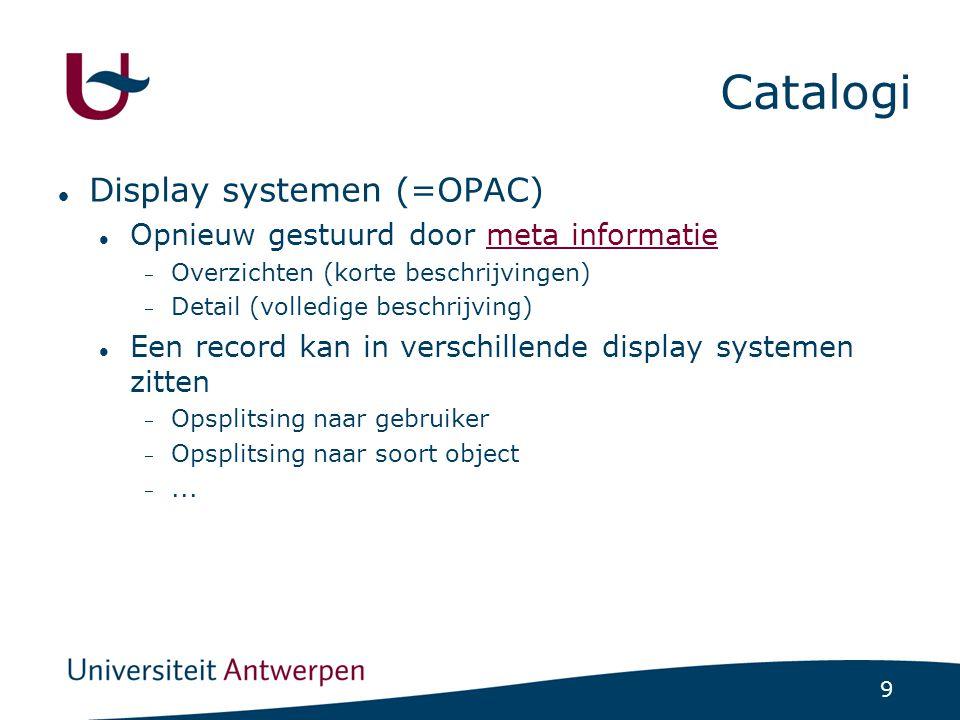 9 Catalogi Display systemen (=OPAC) Opnieuw gestuurd door meta informatiemeta informatie  Overzichten (korte beschrijvingen)  Detail (volledige beschrijving) Een record kan in verschillende display systemen zitten  Opsplitsing naar gebruiker  Opsplitsing naar soort object ...