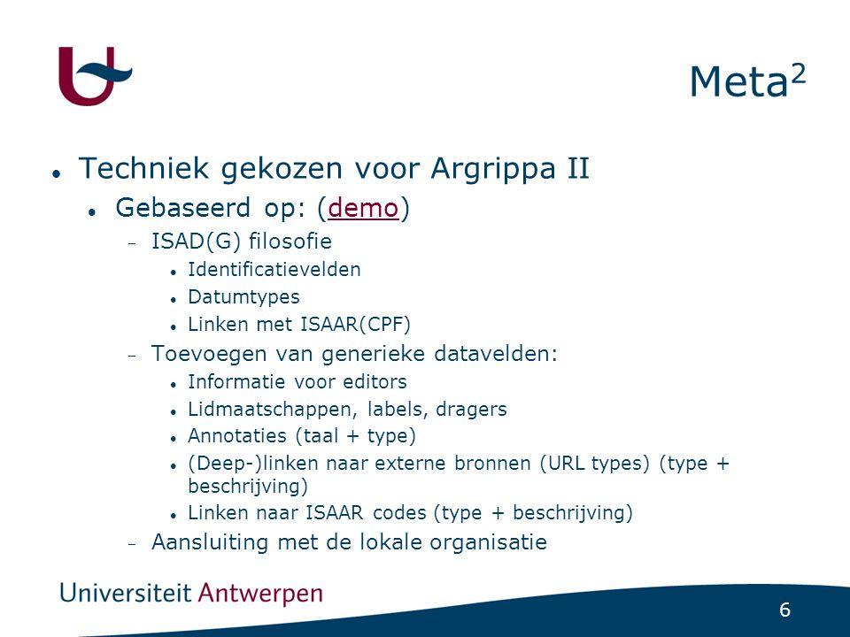 6 Meta 2 Techniek gekozen voor Argrippa II Gebaseerd op: (demo)demo  ISAD(G) filosofie Identificatievelden Datumtypes Linken met ISAAR(CPF)  Toevoegen van generieke datavelden: Informatie voor editors Lidmaatschappen, labels, dragers Annotaties (taal + type) (Deep-)linken naar externe bronnen (URL types) (type + beschrijving) Linken naar ISAAR codes (type + beschrijving)  Aansluiting met de lokale organisatie