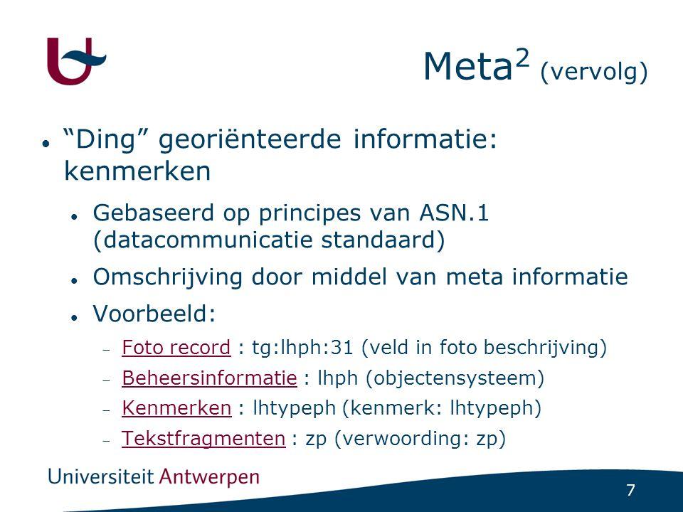 7 Ding georiënteerde informatie: kenmerken Gebaseerd op principes van ASN.1 (datacommunicatie standaard) Omschrijving door middel van meta informatie Voorbeeld:  Foto record : tg:lhph:31 (veld in foto beschrijving) Foto record  Beheersinformatie : lhph (objectensysteem) Beheersinformatie  Kenmerken : lhtypeph (kenmerk: lhtypeph) Kenmerken  Tekstfragmenten : zp (verwoording: zp) Tekstfragmenten Meta 2 (vervolg)
