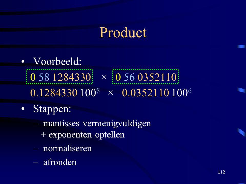 112 Product Voorbeeld: 0 58 1284330 × 0 56 0352110 0.1284330 100 8 × 0.0352110 100 6 Stappen: – mantisses vermenigvuldigen + exponenten optellen – nor
