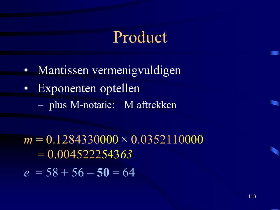 113 Product Mantissen vermenigvuldigen Exponenten optellen – plus M-notatie: M aftrekken m = 0.1284330000 × 0.0352110000 = 0.004522254363 e = 58 + 56