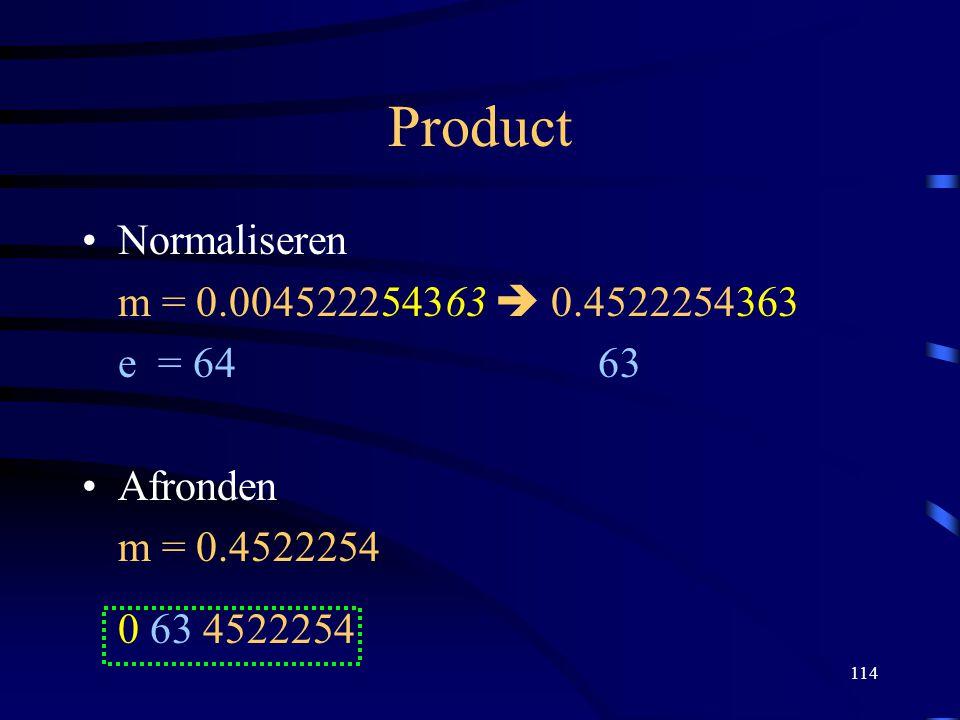 114 Product Normaliseren m = 0.004522254363  0.4522254363 e = 64 63 Afronden m = 0.4522254 0 63 4522254
