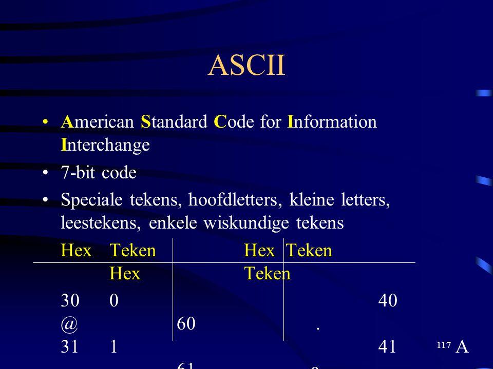 117 ASCII American Standard Code for Information Interchange 7-bit code Speciale tekens, hoofdletters, kleine letters, leestekens, enkele wiskundige t
