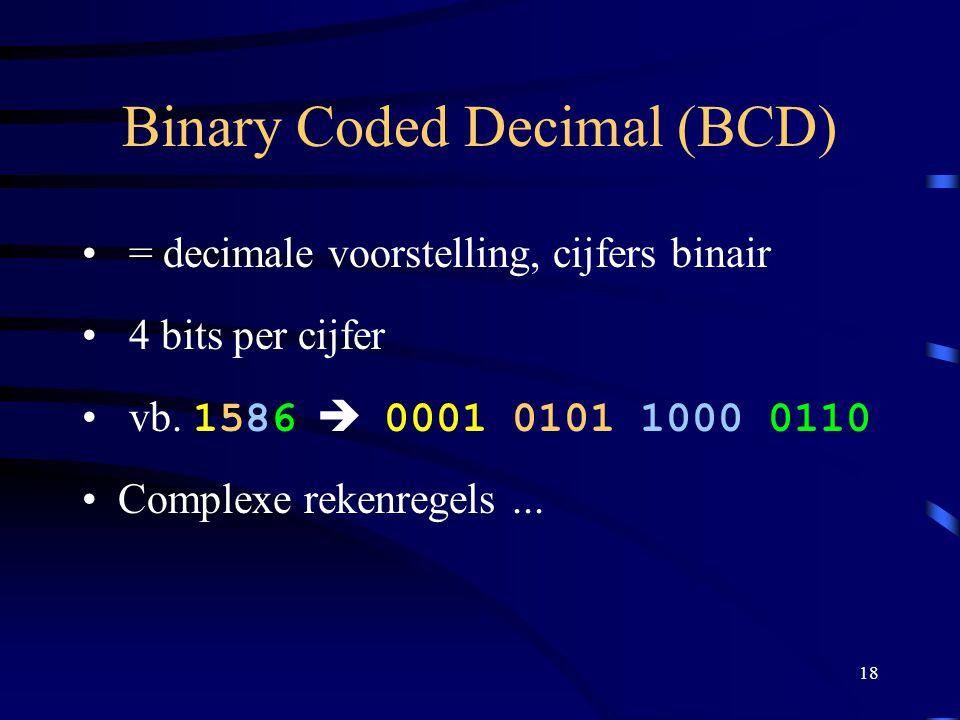 18 Binary Coded Decimal (BCD) = decimale voorstelling, cijfers binair 4 bits per cijfer vb. 1586  0001 0101 1000 0110 Complexe rekenregels...