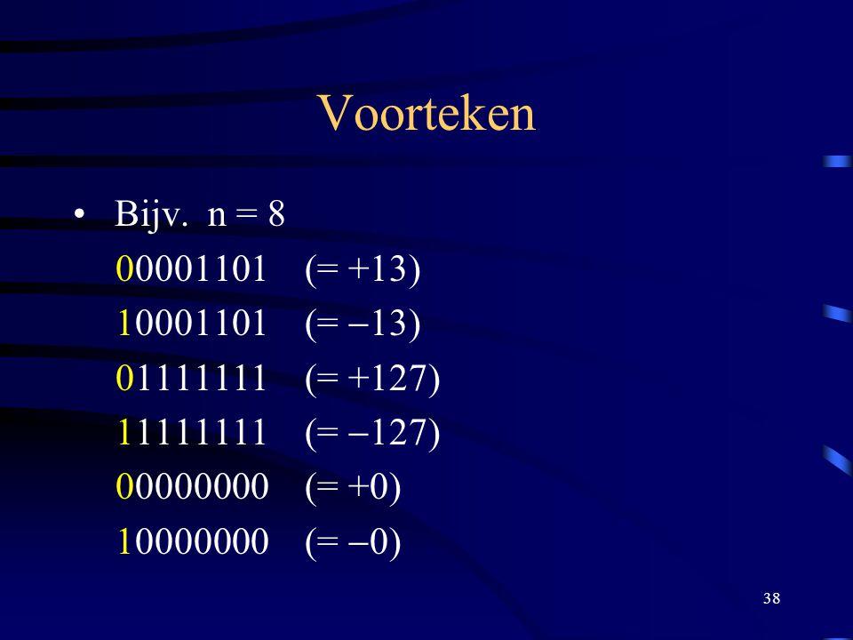 38 Voorteken Bijv. n = 8 00001101 (= +13) 10001101 (=  13) 01111111 (= +127) 11111111 (=  127) 00000000 (= +0) 10000000 (=  0)