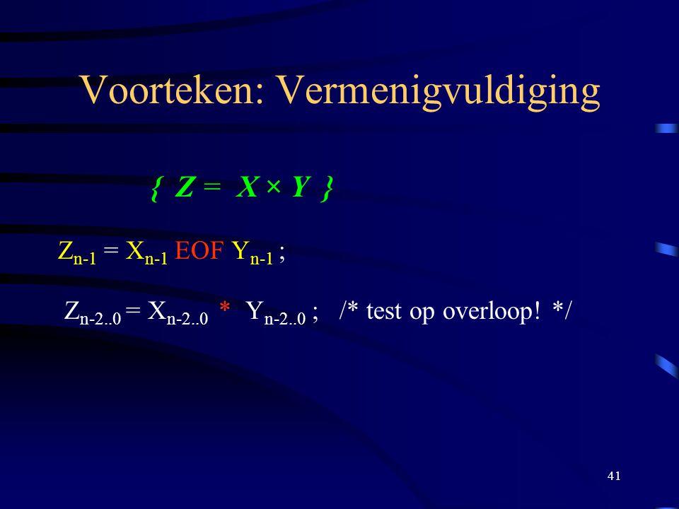41 Voorteken: Vermenigvuldiging { Z = X × Y } Z n-1 = X n-1 EOF Y n-1 ; Z n-2..0 = X n-2..0 * Y n-2..0 ; /* test op overloop! */
