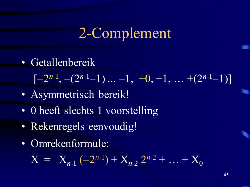 45 2-Complement Getallenbereik [  2 n-1,  (2 n-1  1)...  1, +0, +1, … +(2 n-1  1)] Asymmetrisch bereik! 0 heeft slechts 1 voorstelling Rekenregel