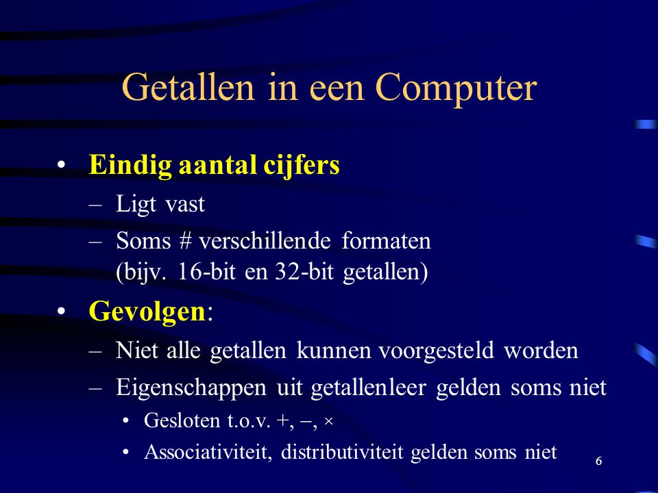 6 Getallen in een Computer Eindig aantal cijfers – Ligt vast – Soms # verschillende formaten (bijv. 16-bit en 32-bit getallen) Gevolgen: – Niet alle g