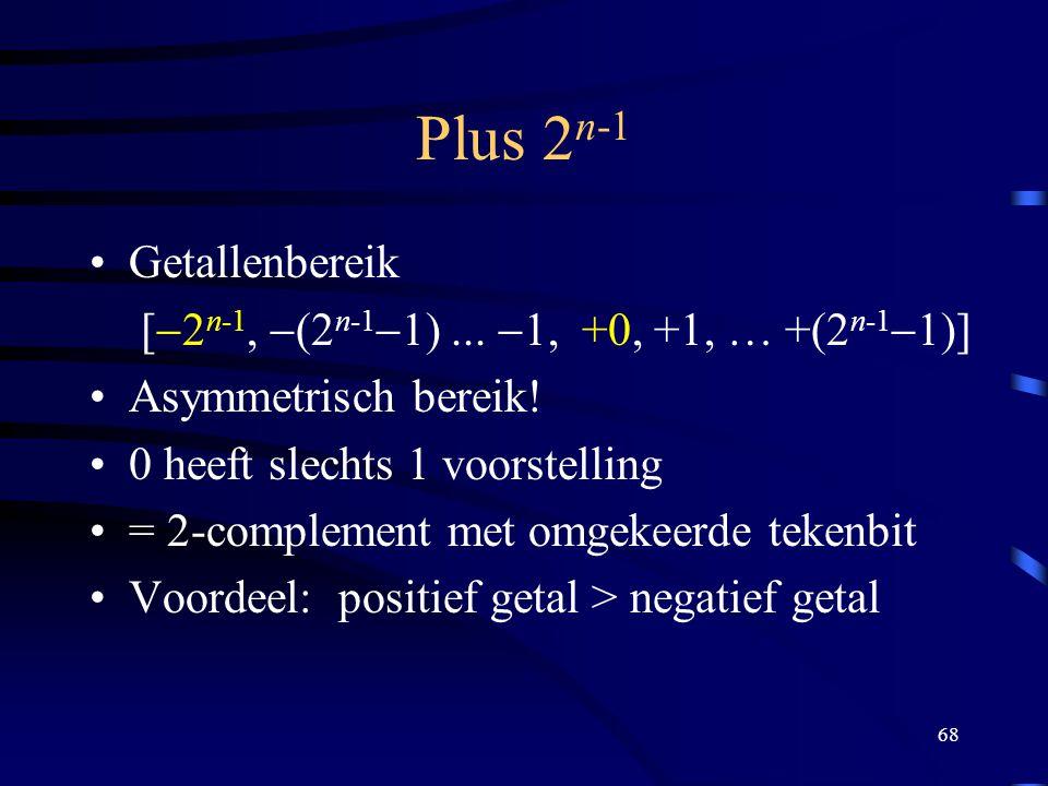 68 Plus 2 n-1 Getallenbereik [  2 n-1,  (2 n-1  1)...  1, +0, +1, … +(2 n-1  1)] Asymmetrisch bereik! 0 heeft slechts 1 voorstelling = 2-compleme