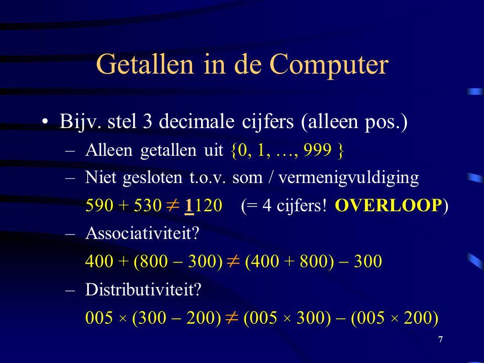 7 Getallen in de Computer Bijv. stel 3 decimale cijfers (alleen pos.) – Alleen getallen uit {0, 1, …, 999 } – Niet gesloten t.o.v. som / vermenigvuldi