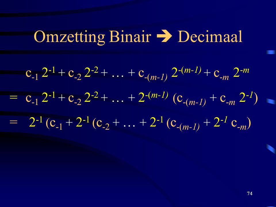 74 Omzetting Binair  Decimaal c -1 2 -1 + c -2 2 -2 + … + c -(m-1) 2 -(m-1) + c -m 2 -m =c -1 2 -1 + c -2 2 -2 + … + 2 -(m-1) ( c -(m-1) + c -m 2 -1