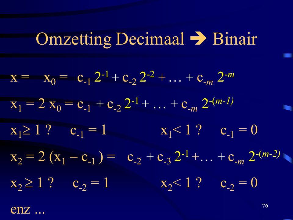 76 Omzetting Decimaal  Binair x =x 0 =c -1 2 -1 + c -2 2 -2 + … + c -m 2 -m x 1 = 2 x 0 = c -1 + c -2 2 -1 + … + c -m 2 -(m-1) x 1  1 ? c -1 = 1 x 1