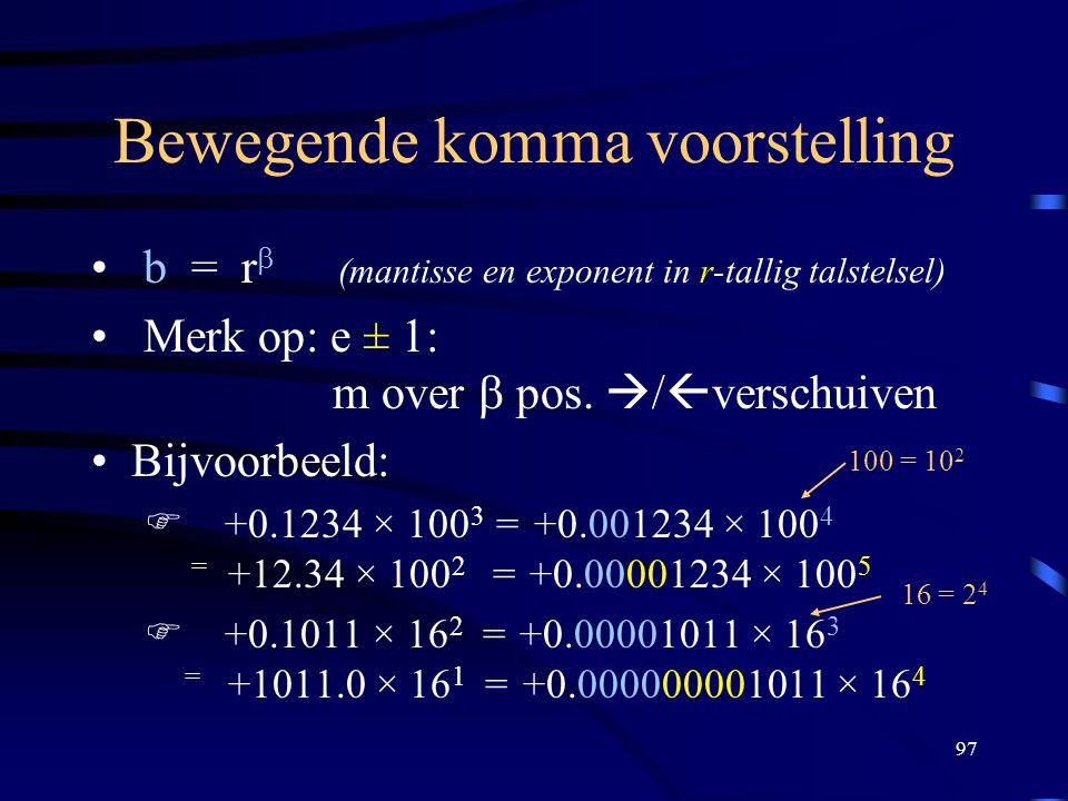 97 Bewegende komma voorstelling b = r  (mantisse en exponent in r-tallig talstelsel) Merk op: e ± 1: m over  pos.  /  verschuiven Bijvoorbeeld: 