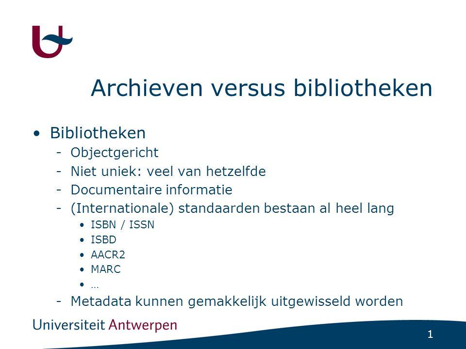 1 Archieven versus bibliotheken Bibliotheken -Objectgericht -Niet uniek: veel van hetzelfde -Documentaire informatie -(Internationale) standaarden bestaan al heel lang ISBN / ISSN ISBD AACR2 MARC … -Metadata kunnen gemakkelijk uitgewisseld worden