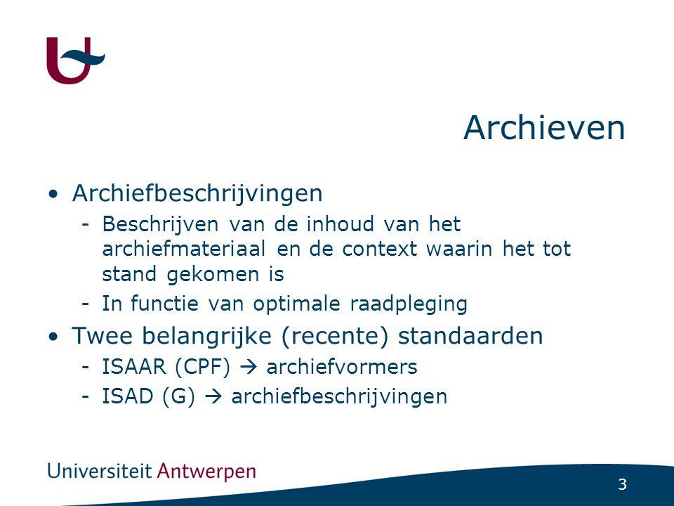 3 Archieven Archiefbeschrijvingen -Beschrijven van de inhoud van het archiefmateriaal en de context waarin het tot stand gekomen is -In functie van optimale raadpleging Twee belangrijke (recente) standaarden -ISAAR (CPF)  archiefvormers -ISAD (G)  archiefbeschrijvingen