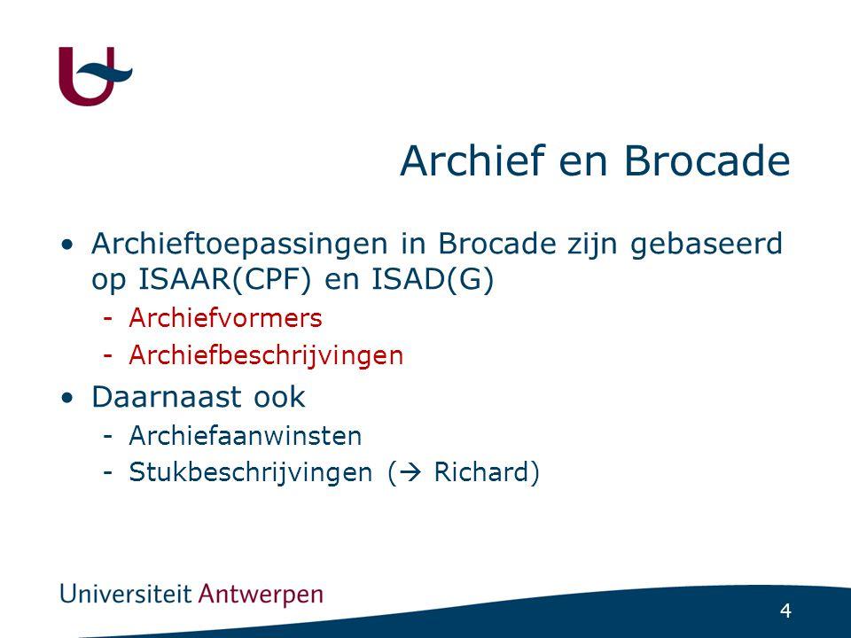 4 Archief en Brocade Archieftoepassingen in Brocade zijn gebaseerd op ISAAR(CPF) en ISAD(G) -Archiefvormers -Archiefbeschrijvingen Daarnaast ook -Archiefaanwinsten -Stukbeschrijvingen (  Richard)
