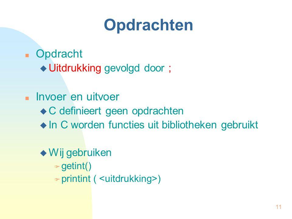 11 Opdrachten Opdracht  Uitdrukking gevolgd door ; Invoer en uitvoer  C definieert geen opdrachten  In C worden functies uit bibliotheken gebruikt  Wij gebruiken  getint()  printint ( )