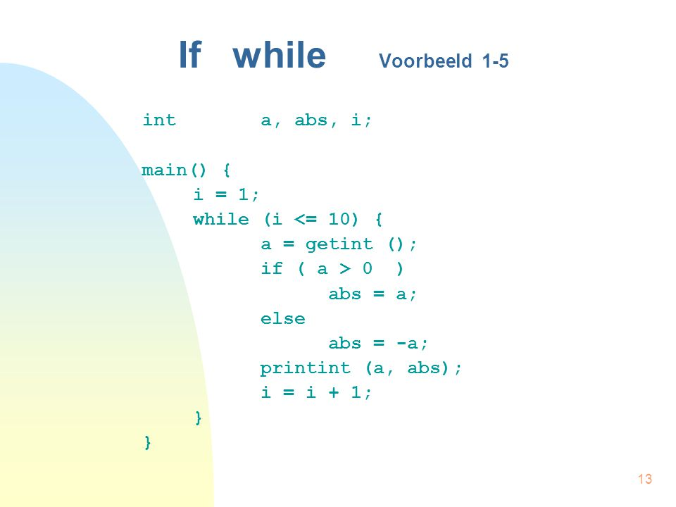 13 If while Voorbeeld 1-5 int a, abs, i; main() { i = 1; while (i <= 10) { a = getint (); if ( a > 0) abs = a; else abs = -a; printint (a, abs); i = i + 1; }