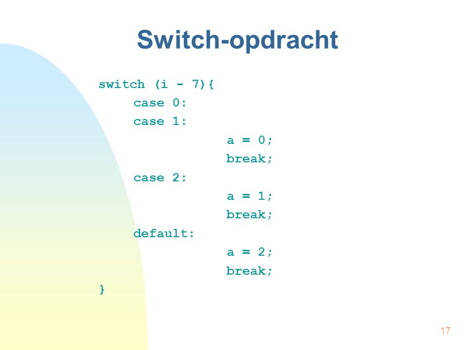 17 Switch-opdracht switch (i - 7){ case 0: case 1: a = 0; break; case 2: a = 1; break; default: a = 2; break; }