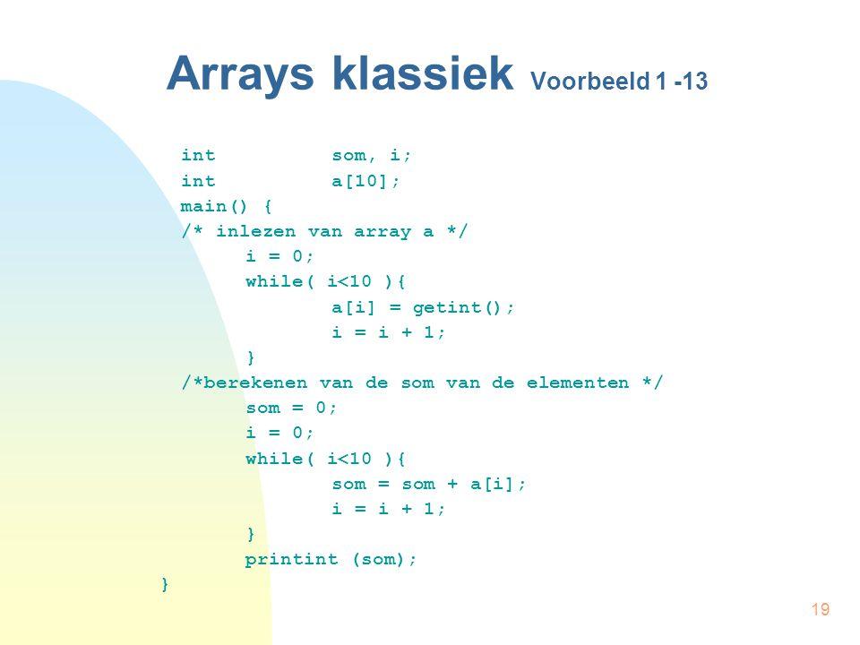 19 Arrays klassiek Voorbeeld 1 -13 int som, i; int a[10]; main() { /* inlezen van array a */ i = 0; while( i<10 ){ a[i] = getint(); i = i + 1; } /*berekenen van de som van de elementen */ som = 0; i = 0; while( i<10 ){ som = som + a[i]; i = i + 1; } printint (som); }