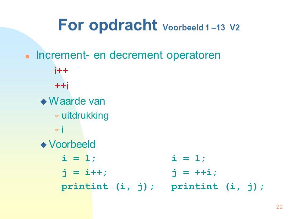 22 For opdracht Voorbeeld 1 –13 V2 Increment- en decrement operatoren i++ ++i  Waarde van  uitdrukking  i  Voorbeeld i = 1;i = 1; j = i++;j = ++i; printint (i, j);printint (i, j);
