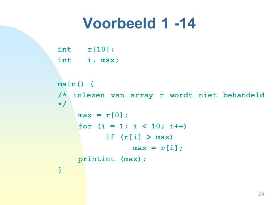 24 Voorbeeld 1 -14 int r[10]; int i, max; main() { /* inlezen van array r wordt niet behandeld */ max = r[0]; for (i = 1; i < 10; i++) if (r[i] > max) max = r[i]; printint (max); }