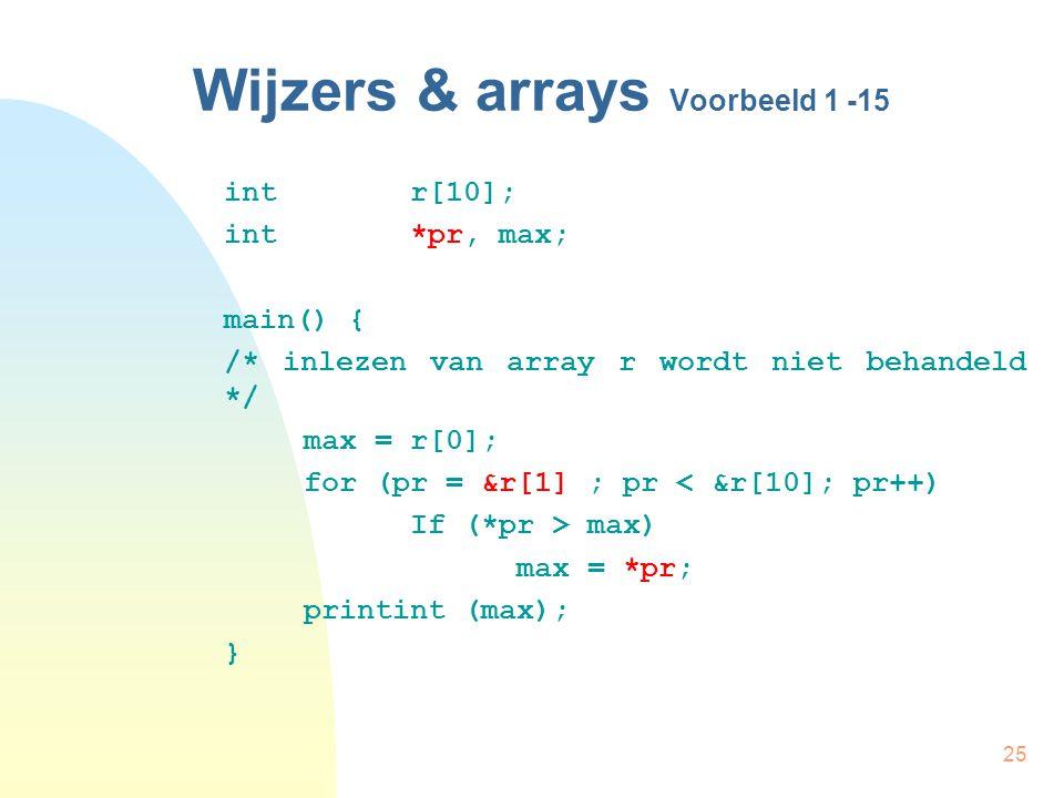25 Wijzers & arrays Voorbeeld 1 -15 int r[10]; int *pr, max; main() { /* inlezen van array r wordt niet behandeld */ max = r[0]; for (pr = &r[1] ; pr < &r[10]; pr++) If (*pr > max) max = *pr; printint (max); }