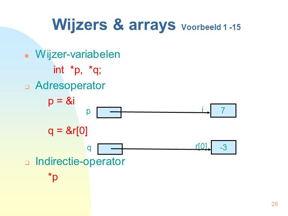26 Wijzers & arrays Voorbeeld 1 -15 Wijzer-variabelen int *p, *q;  Adresoperator p = &i q = &r[0]  Indirectie-operator *p 7 p i -3 q r[0]