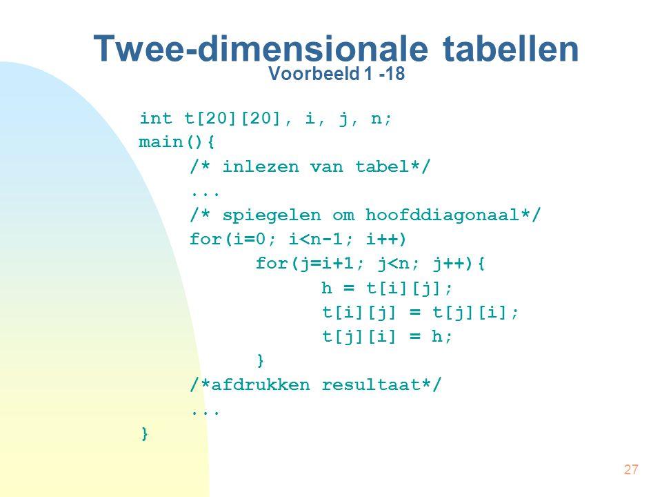 27 Twee-dimensionale tabellen Voorbeeld 1 -18 int t[20][20], i, j, n; main(){ /* inlezen van tabel*/...