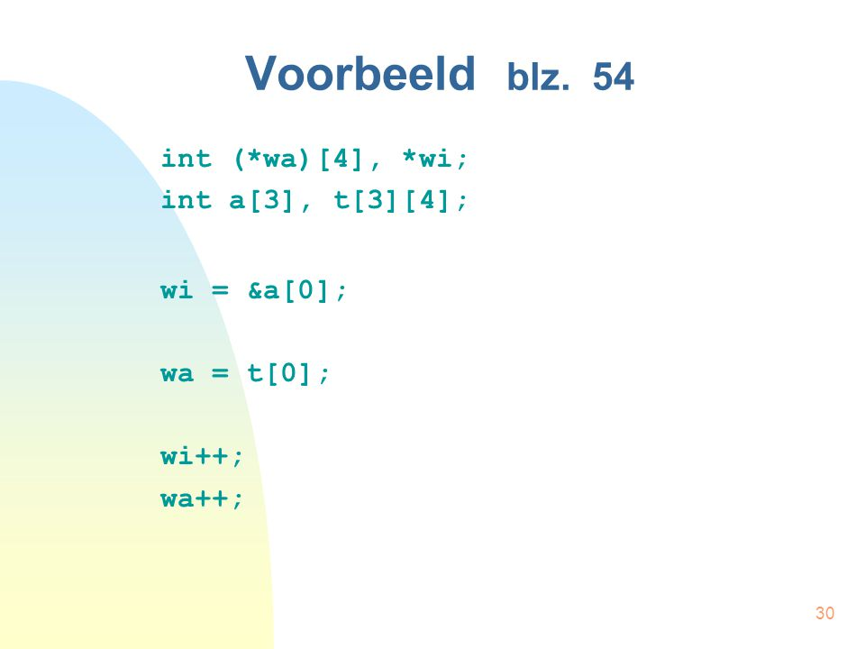 30 Voorbeeld blz. 54 int (*wa)[4], *wi; int a[3], t[3][4]; wi = &a[0]; wa = t[0]; wi++; wa++;