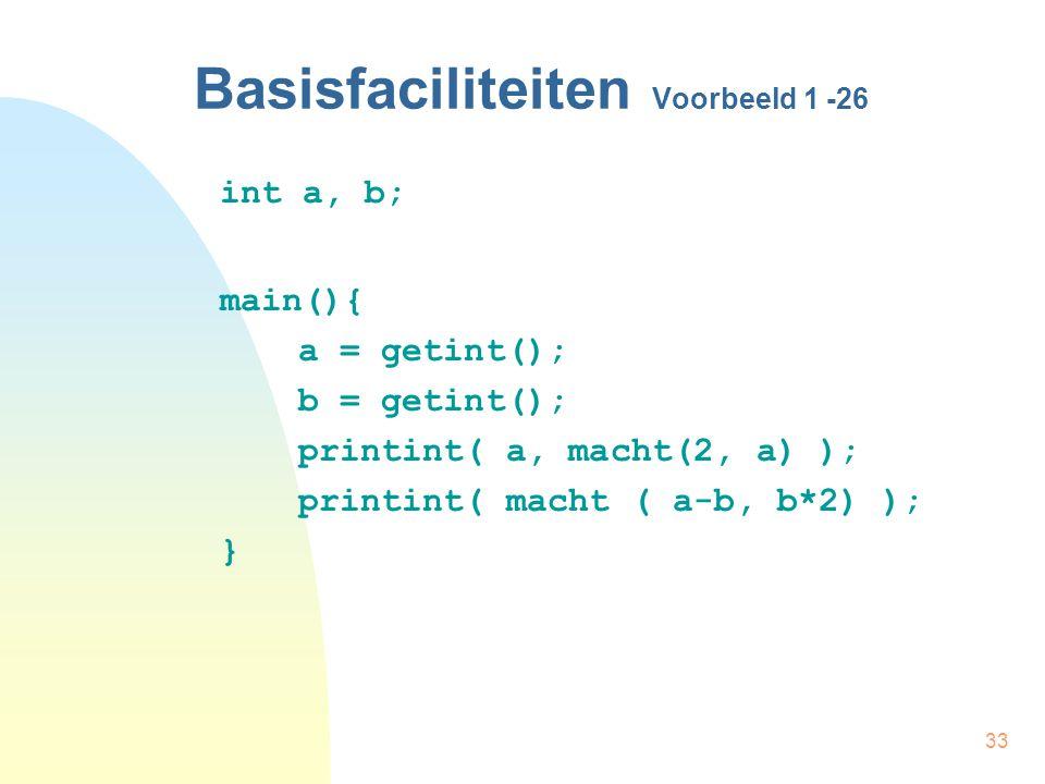 33 Basisfaciliteiten Voorbeeld 1 -26 int a, b; main(){ a = getint(); b = getint(); printint( a, macht(2, a) ); printint( macht ( a-b, b*2) ); }