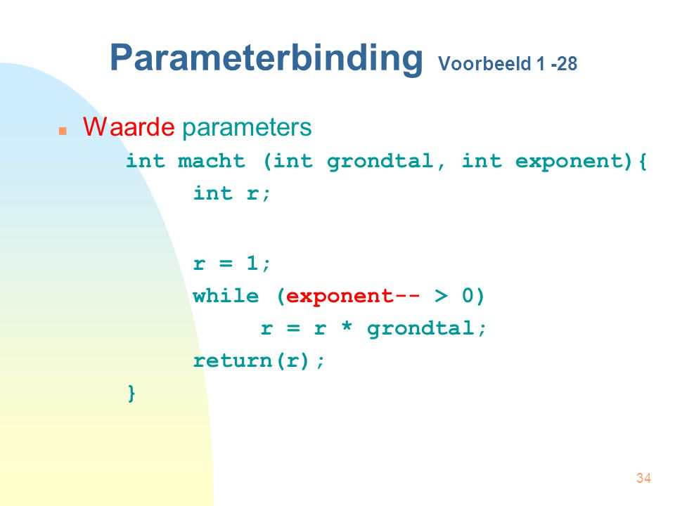 34 Parameterbinding Voorbeeld 1 -28 Waarde parameters int macht (int grondtal, int exponent){ int r; r = 1; while (exponent-- > 0) r = r * grondtal; return(r); }