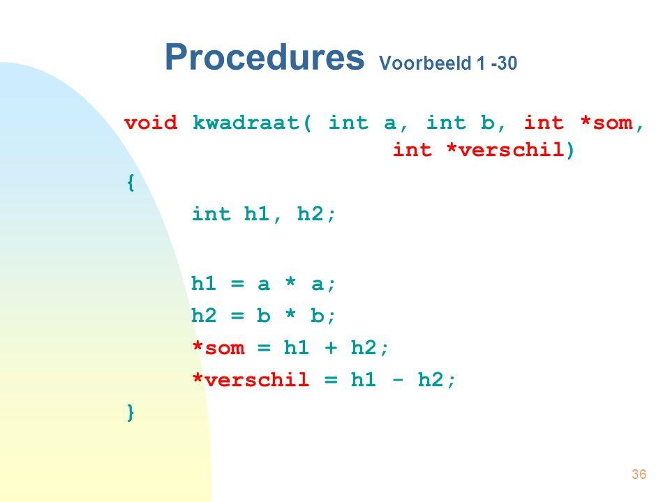 36 Procedures Voorbeeld 1 -30 void kwadraat( int a, int b, int *som, int *verschil) { int h1, h2; h1 = a * a; h2 = b * b; *som = h1 + h2; *verschil = h1 - h2; }