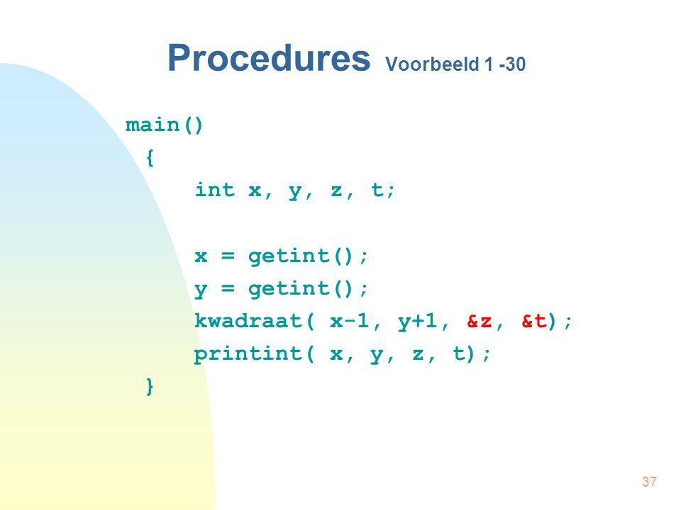 37 Procedures Voorbeeld 1 -30 main() { int x, y, z, t; x = getint(); y = getint(); kwadraat( x-1, y+1, &z, &t); printint( x, y, z, t); }