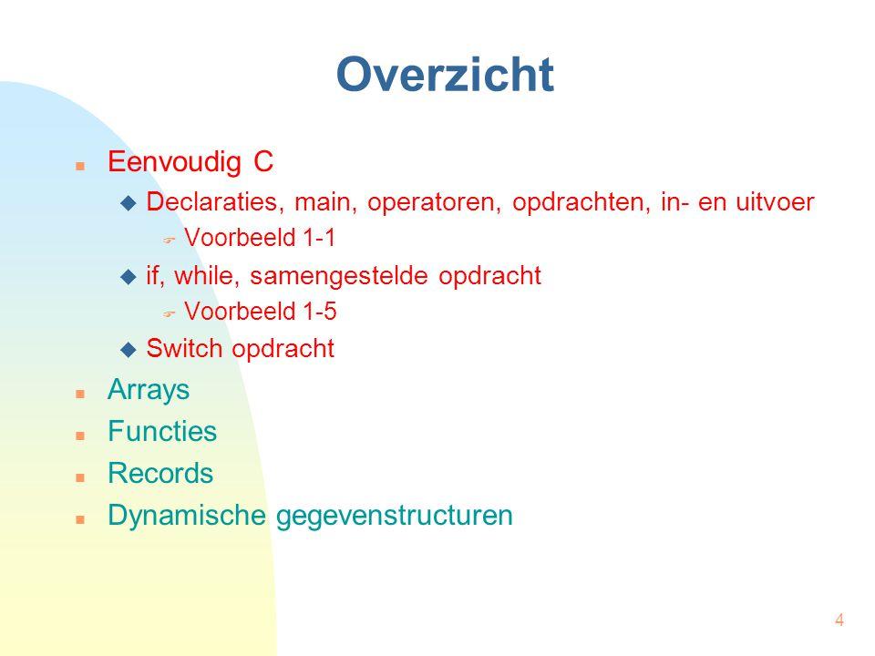 4 Overzicht Eenvoudig C  Declaraties, main, operatoren, opdrachten, in- en uitvoer  Voorbeeld 1-1  if, while, samengestelde opdracht  Voorbeeld 1-5  Switch opdracht Arrays Functies Records Dynamische gegevenstructuren