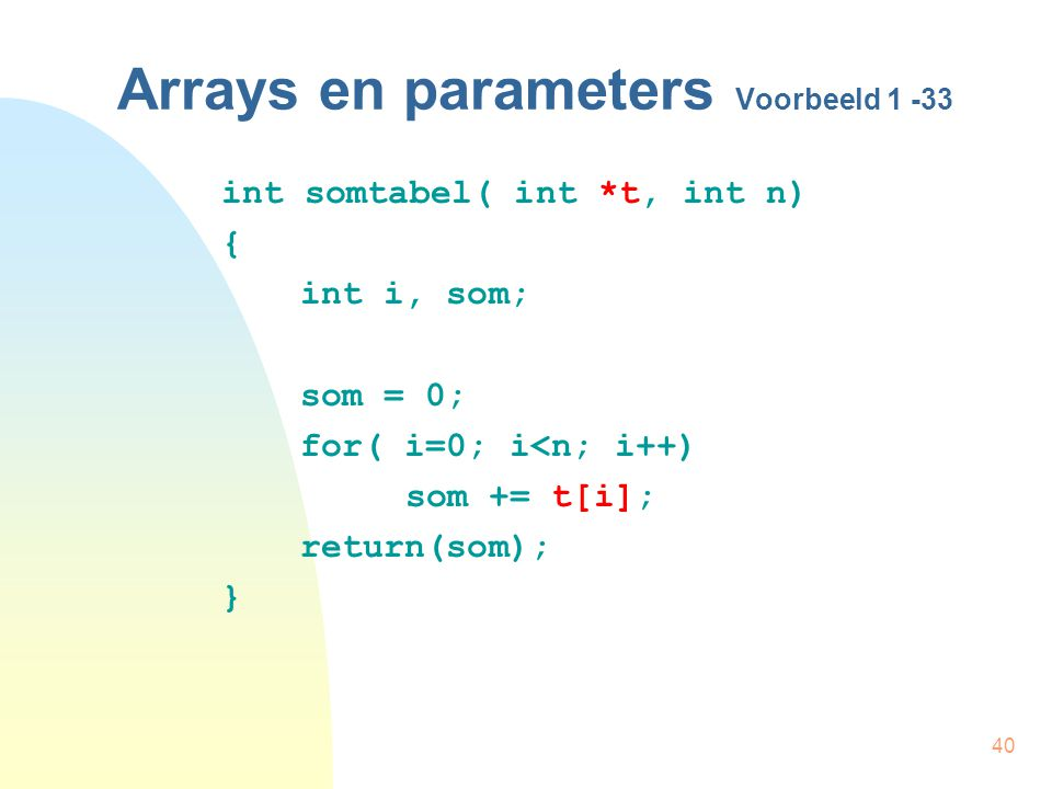 40 Arrays en parameters Voorbeeld 1 -33 int somtabel( int *t, int n) { int i, som; som = 0; for( i=0; i<n; i++) som += t[i]; return(som); }