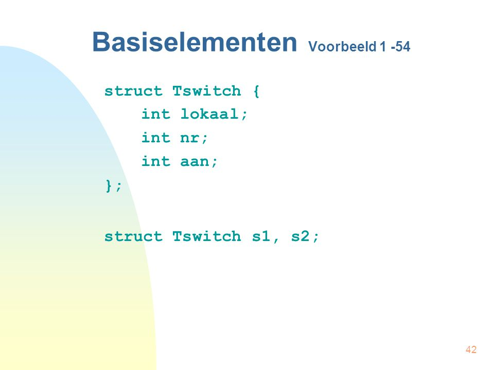 42 Basiselementen Voorbeeld struct Tswitch { int lokaal; int nr; int aan; }; struct Tswitch s1, s2;