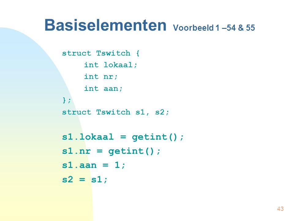 43 Basiselementen Voorbeeld 1 –54 & 55 struct Tswitch { int lokaal; int nr; int aan; }; struct Tswitch s1, s2; s1.lokaal = getint(); s1.nr = getint(); s1.aan = 1; s2 = s1;