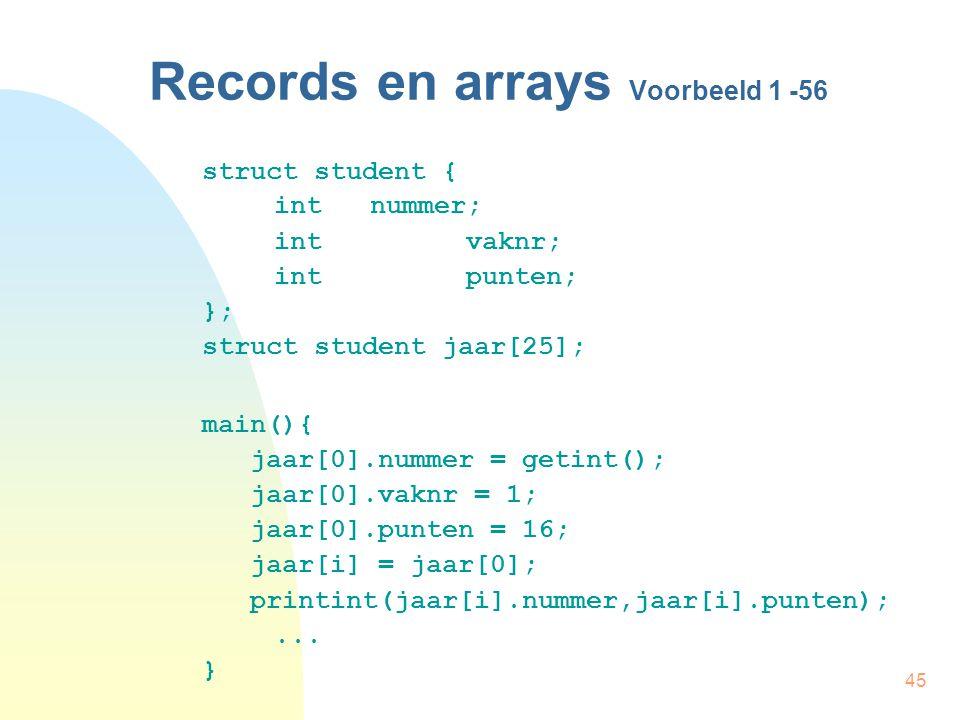 45 Records en arrays Voorbeeld 1 -56 struct student { int nummer; intvaknr; int punten; }; struct student jaar[25]; main(){ jaar[0].nummer = getint(); jaar[0].vaknr = 1; jaar[0].punten = 16; jaar[i] = jaar[0]; printint(jaar[i].nummer,jaar[i].punten);...