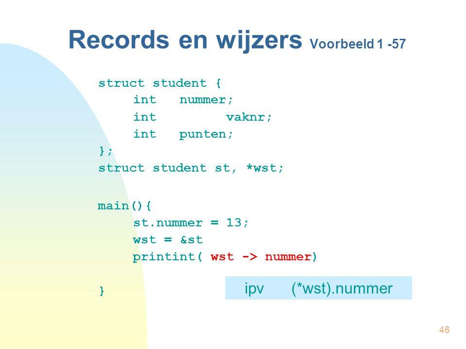 46 Records en wijzers Voorbeeld 1 -57 struct student { int nummer; intvaknr; int punten; }; struct student st, *wst; main(){ st.nummer = 13; wst = &st printint( wst -> nummer) } ipv(*wst).nummer