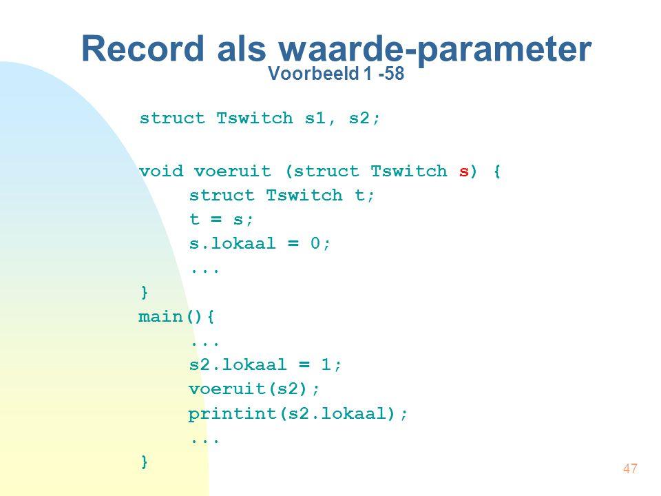 47 Record als waarde-parameter Voorbeeld 1 -58 struct Tswitch s1, s2; void voeruit (struct Tswitch s) { struct Tswitch t; t = s; s.lokaal = 0;...